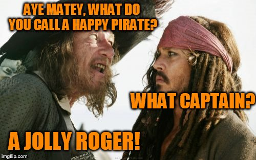 Sorry, not very good at this pirate thing.... | AYE MATEY, WHAT DO YOU CALL A HAPPY PIRATE? WHAT CAPTAIN? A JOLLY ROGER! | image tagged in memes,barbosa and sparrow | made w/ Imgflip meme maker