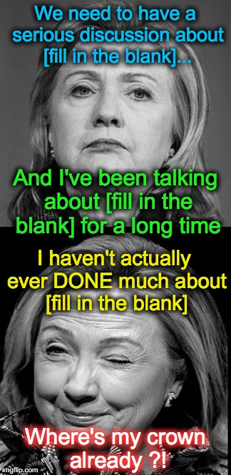 Hillary Winking | We need to have a serious discussion about [fill in the blank]... I haven't actually ever DONE much about [fill in the blank] And I've been  | image tagged in hillary winking | made w/ Imgflip meme maker