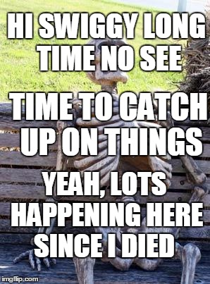 Waiting Skeleton Meme | HI SWIGGY LONG TIME NO SEE TIME TO CATCH UP ON THINGS YEAH, LOTS HAPPENING HERE SINCE I DIED | image tagged in memes,waiting skeleton | made w/ Imgflip meme maker