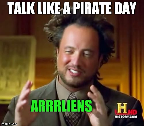 Aye! | TALK LIKE A PIRATE DAY ARRRLIENS | image tagged in memes,ancient aliens | made w/ Imgflip meme maker