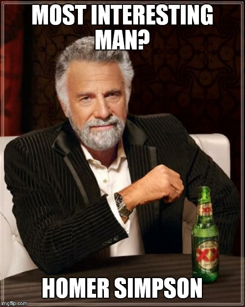 The Most Interesting Man In The World Meme | MOST INTERESTING MAN? HOMER SIMPSON | image tagged in memes,the most interesting man in the world | made w/ Imgflip meme maker