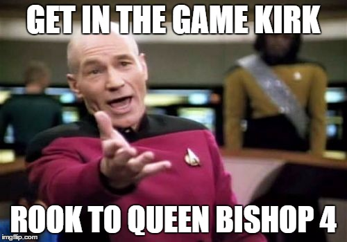 Picard Wtf Meme | GET IN THE GAME KIRK ROOK TO QUEEN BISHOP 4 | image tagged in memes,picard wtf | made w/ Imgflip meme maker