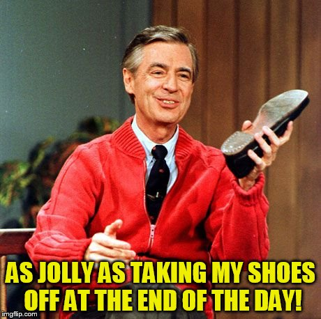 AS JOLLY AS TAKING MY SHOES OFF AT THE END OF THE DAY! | made w/ Imgflip meme maker