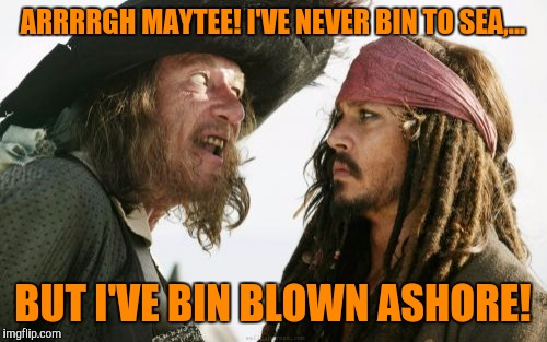Barbosa And Sparrow Meme | ARRRRGH MAYTEE! I'VE NEVER BIN TO SEA,... BUT I'VE BIN BLOWN ASHORE! | image tagged in memes,barbosa and sparrow | made w/ Imgflip meme maker