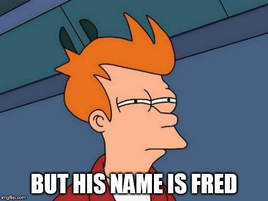Futurama Fry Meme | BUT HIS NAME IS FRED | image tagged in memes,futurama fry | made w/ Imgflip meme maker
