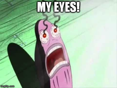 MY EYES! | made w/ Imgflip meme maker