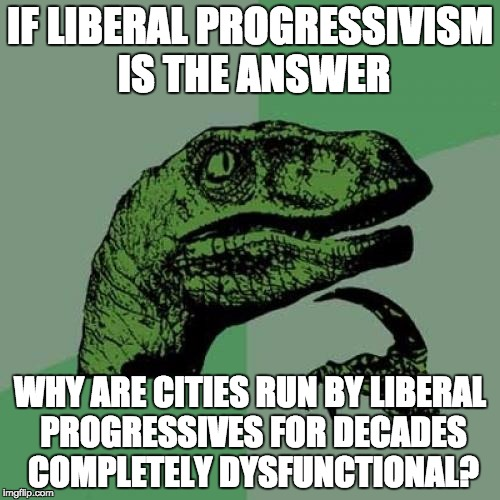 Philosoraptor Meme | IF LIBERAL PROGRESSIVISM IS THE ANSWER WHY ARE CITIES RUN BY LIBERAL PROGRESSIVES FOR DECADES COMPLETELY DYSFUNCTIONAL? | image tagged in memes,philosoraptor | made w/ Imgflip meme maker