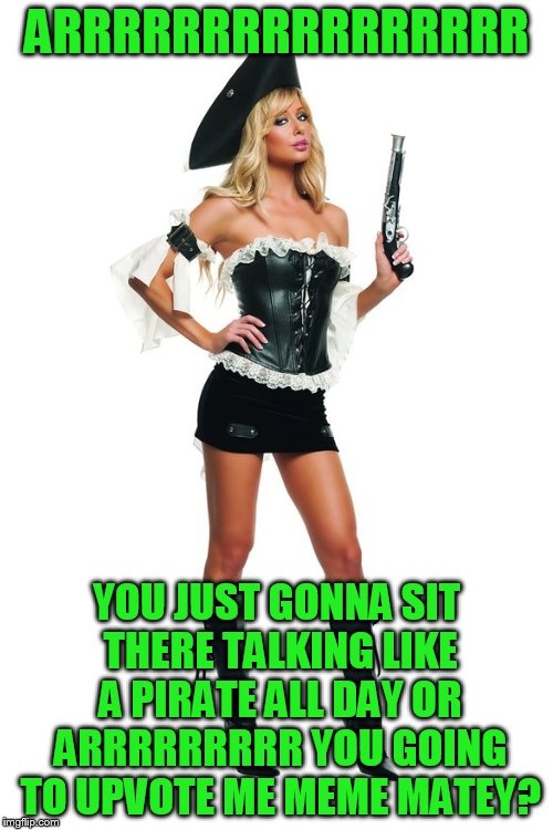 Now we're talking like a pirate | ARRRRRRRRRRRRRRRR YOU JUST GONNA SIT THERE TALKING LIKE A PIRATE ALL DAY OR ARRRRRRRRR YOU GOING TO UPVOTE ME MEME MATEY? | image tagged in pirate,international talk like a pirate day | made w/ Imgflip meme maker