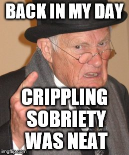 Back In My Day Meme | BACK IN MY DAY CRIPPLING SOBRIETY WAS NEAT | image tagged in memes,back in my day | made w/ Imgflip meme maker