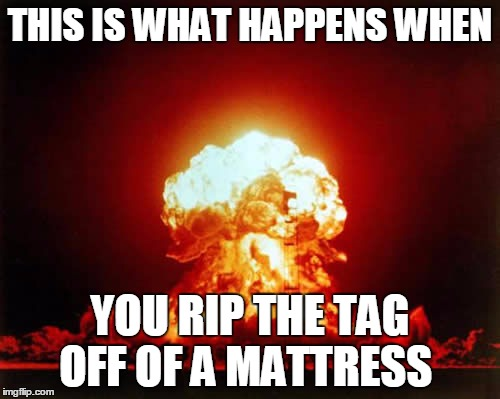 Nuclear Explosion | THIS IS WHAT HAPPENS WHEN YOU RIP THE TAG OFF OF A MATTRESS | image tagged in memes,nuclear explosion | made w/ Imgflip meme maker