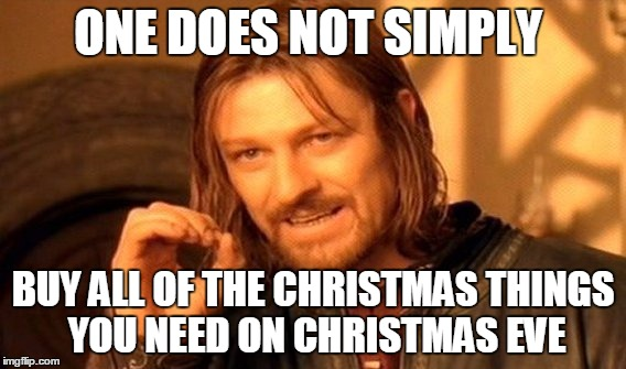 One Does Not Simply Meme | ONE DOES NOT SIMPLY BUY ALL OF THE CHRISTMAS THINGS YOU NEED ON CHRISTMAS EVE | image tagged in memes,one does not simply | made w/ Imgflip meme maker