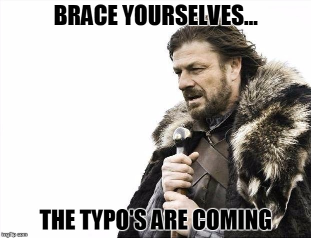 Brace Yourselves X is Coming Meme | BRACE YOURSELVES... THE TYPO'S ARE COMING | image tagged in memes,brace yourselves x is coming | made w/ Imgflip meme maker