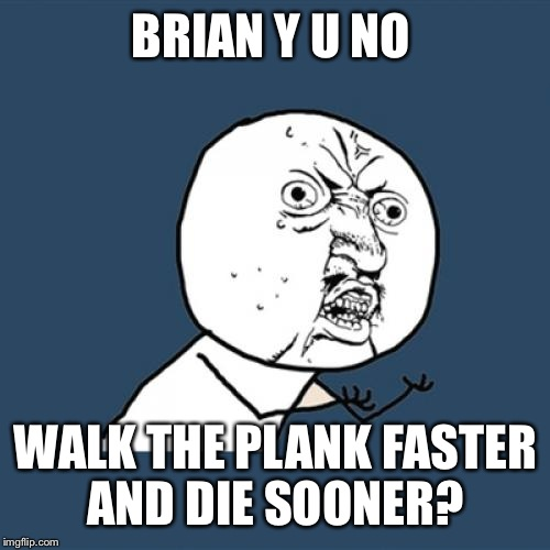 Y U No Meme | BRIAN Y U NO WALK THE PLANK FASTER AND DIE SOONER? | image tagged in memes,y u no | made w/ Imgflip meme maker