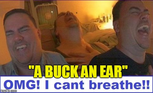 "LMAO | ""A BUCK AN EAR"" 