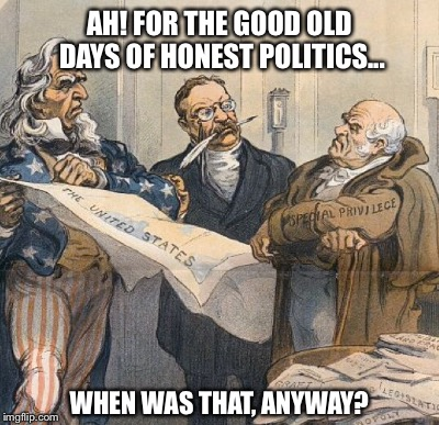 Surely In Some Alternate Universe |  AH! FOR THE GOOD OLD DAYS OF HONEST POLITICS... WHEN WAS THAT, ANYWAY? | image tagged in teddy roosevelt | made w/ Imgflip meme maker