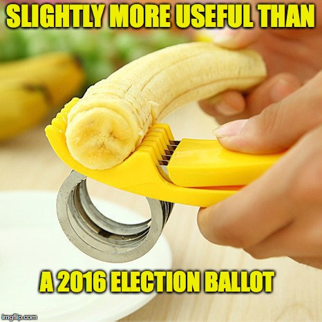 Useless Gadget Useless Election |  SLIGHTLY MORE USEFUL THAN; A 2016 ELECTION BALLOT | image tagged in banana,gadget,device,useless,election,trump | made w/ Imgflip meme maker
