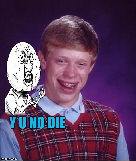 Bad Luck Brian Meme | Y U NO DIE | image tagged in memes,bad luck brian | made w/ Imgflip meme maker