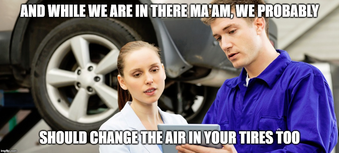 AND WHILE WE ARE IN THERE MA'AM, WE PROBABLY SHOULD CHANGE THE AIR IN YOUR TIRES TOO | made w/ Imgflip meme maker