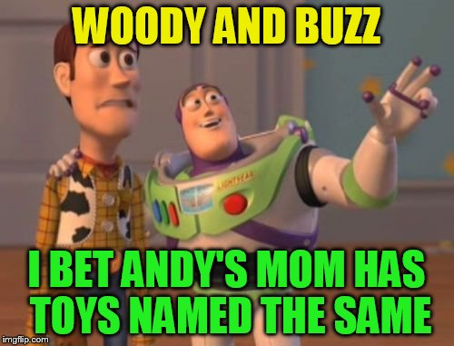X, X Everywhere Meme | WOODY AND BUZZ I BET ANDY'S MOM HAS TOYS NAMED THE SAME | image tagged in memes,x,x everywhere,x x everywhere | made w/ Imgflip meme maker