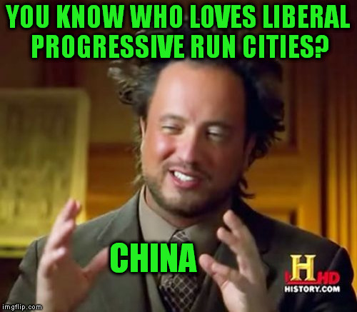 Ancient Aliens Meme | YOU KNOW WHO LOVES LIBERAL PROGRESSIVE RUN CITIES? CHINA | image tagged in memes,ancient aliens | made w/ Imgflip meme maker