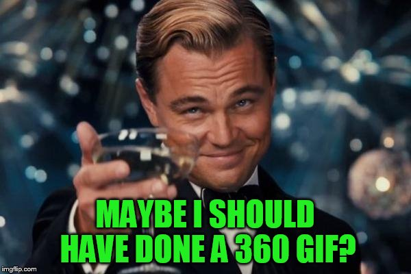 Leonardo Dicaprio Cheers Meme | MAYBE I SHOULD HAVE DONE A 360 GIF? | image tagged in memes,leonardo dicaprio cheers | made w/ Imgflip meme maker