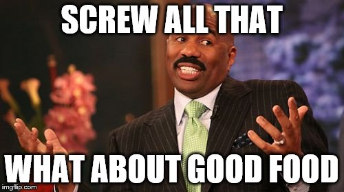 Steve Harvey Meme | SCREW ALL THAT WHAT ABOUT GOOD FOOD | image tagged in memes,steve harvey | made w/ Imgflip meme maker