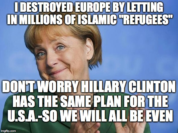 "Angela Merkel | I DESTROYED EUROPE BY LETTING IN MILLIONS OF ISLAMIC ""REFUGEES"" DON'T WORRY HILLARY CLINTON HAS THE SAME PLAN FOR THE U.S.A.-SO WE WILL ALL  