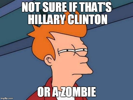 Futurama Fry |  NOT SURE IF THAT'S HILLARY CLINTON; OR A ZOMBIE | image tagged in memes,futurama fry | made w/ Imgflip meme maker