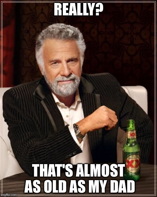 The Most Interesting Man In The World Meme | REALLY? THAT'S ALMOST AS OLD AS MY DAD | image tagged in memes,the most interesting man in the world | made w/ Imgflip meme maker