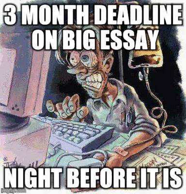 Crazy Computer Guy | 3 MONTH DEADLINE ON BIG ESSAY NIGHT BEFORE IT IS | image tagged in crazy computer guy | made w/ Imgflip meme maker