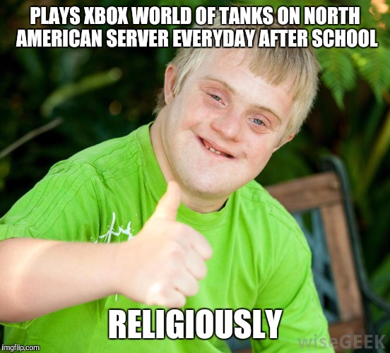 It's like playing golf with a herd of cats | PLAYS XBOX WORLD OF TANKS ON NORTH AMERICAN SERVER EVERYDAY AFTER SCHOOL RELIGIOUSLY | image tagged in down syndrome | made w/ Imgflip meme maker