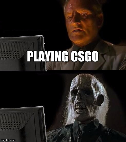 Ill Just Wait Here Meme | PLAYING CSGO | image tagged in memes,ill just wait here | made w/ Imgflip meme maker