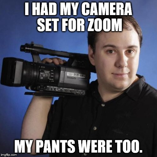 I HAD MY CAMERA SET FOR ZOOM MY PANTS WERE TOO. | made w/ Imgflip meme maker