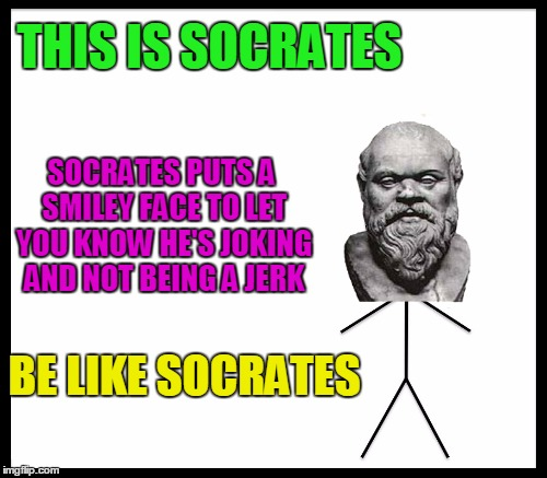 THIS IS SOCRATES SOCRATES PUTS A SMILEY FACE TO LET YOU KNOW HE'S JOKING AND NOT BEING A JERK BE LIKE SOCRATES | made w/ Imgflip meme maker