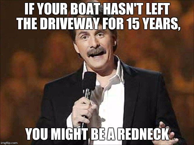 if you... you might be a redneck | IF YOUR BOAT HASN'T LEFT THE DRIVEWAY FOR 15 YEARS, YOU MIGHT BE A REDNECK | image tagged in jeff foxworthy | made w/ Imgflip meme maker