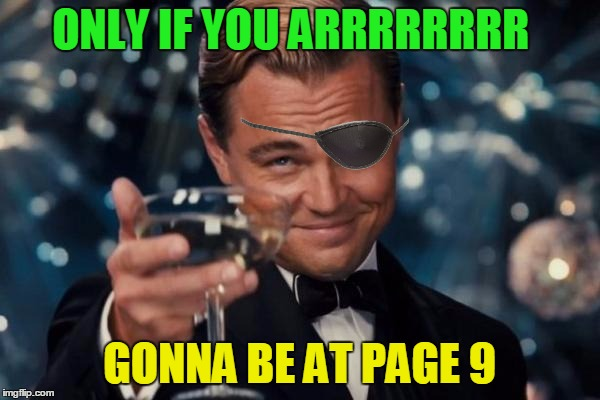 Leonardo Dicaprio Cheers Meme | ONLY IF YOU ARRRRRRRR GONNA BE AT PAGE 9 | image tagged in memes,leonardo dicaprio cheers | made w/ Imgflip meme maker
