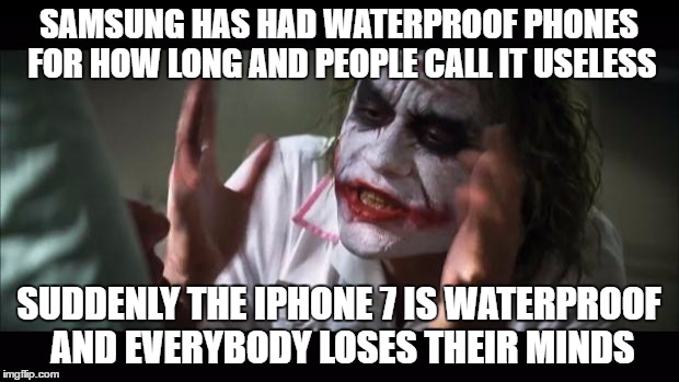 And everybody loses their minds Meme | SAMSUNG HAS HAD WATERPROOF PHONES FOR HOW LONG AND PEOPLE CALL IT USELESS SUDDENLY THE IPHONE 7 IS WATERPROOF AND EVERYBODY LOSES THEIR MIND | image tagged in memes,and everybody loses their minds | made w/ Imgflip meme maker