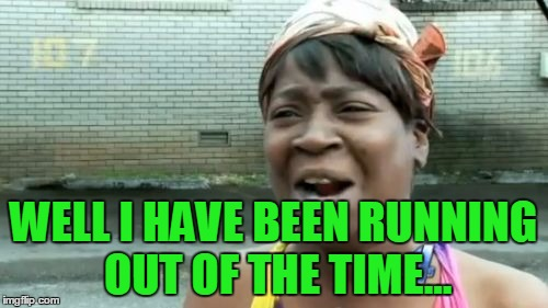 Aint Nobody Got Time For That Meme | WELL I HAVE BEEN RUNNING OUT OF THE TIME... | image tagged in memes,aint nobody got time for that | made w/ Imgflip meme maker