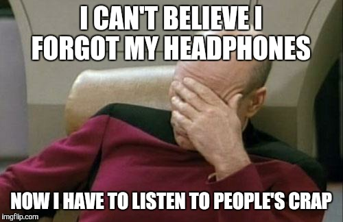 Captain Picard Facepalm | I CAN'T BELIEVE I FORGOT MY HEADPHONES NOW I HAVE TO LISTEN TO PEOPLE'S CRAP | image tagged in memes,captain picard facepalm | made w/ Imgflip meme maker