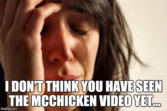 If you still like the McChicken and have seen the video, you must have nerves of steel. | I DON'T THINK YOU HAVE SEEN THE MCCHICKEN VIDEO YET... | image tagged in memes,first world problems,funny,mcchicken | made w/ Imgflip meme maker