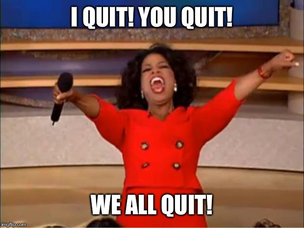 Oprah You Get A Meme | I QUIT! YOU QUIT! WE ALL QUIT! | image tagged in memes,oprah you get a | made w/ Imgflip meme maker