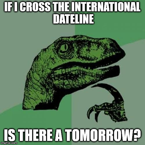 Philosoraptor Meme | IF I CROSS THE INTERNATIONAL DATELINE IS THERE A TOMORROW? | image tagged in memes,philosoraptor | made w/ Imgflip meme maker