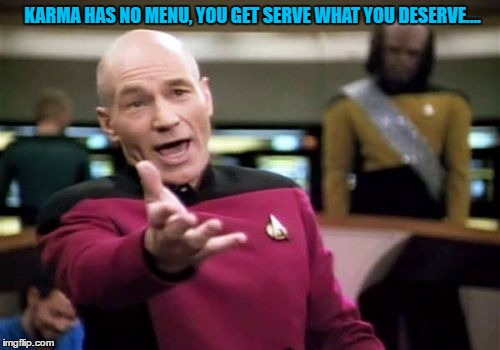 Picard Wtf Meme | KARMA HAS NO MENU, YOU GET SERVE WHAT YOU DESERVE.... | image tagged in memes,picard wtf | made w/ Imgflip meme maker