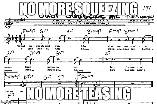 Just Squeeze Me, a song overplayed in jazz band classes across america |  NO MORE SQUEEZING; NO MORE TEASING | image tagged in jazz,no more,don't do it | made w/ Imgflip meme maker