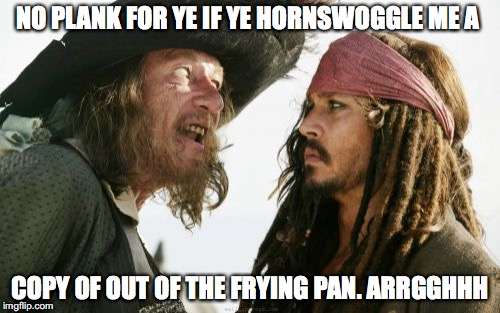 Barbosa And Sparrow Meme |  NO PLANK FOR YE IF YE HORNSWOGGLE ME A; COPY OF OUT OF THE FRYING PAN. ARRGGHHH | image tagged in memes,barbosa and sparrow | made w/ Imgflip meme maker