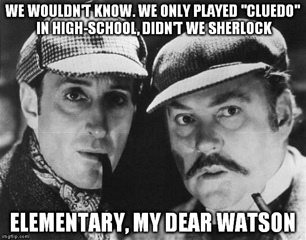 "WE WOULDN'T KNOW. WE ONLY PLAYED ""CLUEDO"" IN HIGH-SCHOOL, DIDN'T WE SHERLOCK ELEMENTARY, MY DEAR WATSON 