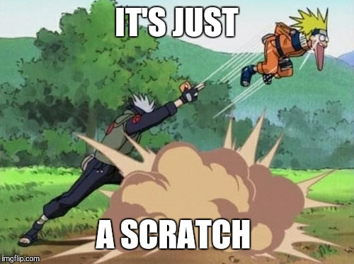 poke naruto | IT'S JUST A SCRATCH | image tagged in poke naruto | made w/ Imgflip meme maker