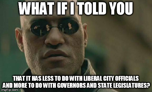 Matrix Morpheus Meme | WHAT IF I TOLD YOU THAT IT HAS LESS TO DO WITH LIBERAL CITY OFFICIALS AND MORE TO DO WITH GOVERNORS AND STATE LEGISLATURES? | image tagged in memes,matrix morpheus | made w/ Imgflip meme maker