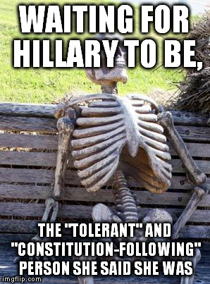 "Waiting Skeleton Meme | WAITING FOR HILLARY TO BE, THE ""TOLERANT"" AND ""CONSTITUTION-FOLLOWING"" PERSON SHE SAID SHE WAS 
