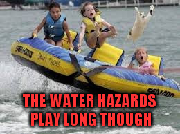 THE WATER HAZARDS PLAY LONG THOUGH | made w/ Imgflip meme maker